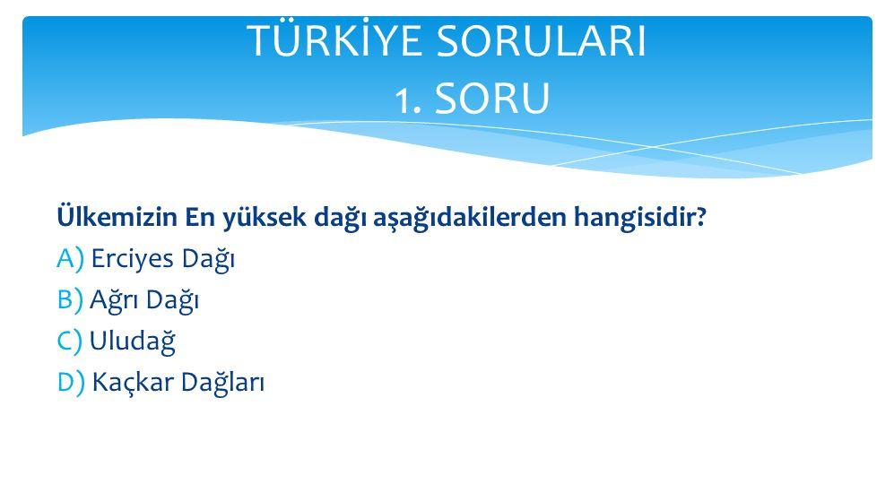 TÜRKİYE SORULARI 1. SORU Ülkemizin En yüksek dağı aşağıdakilerden hangisidir A) Erciyes Dağı.