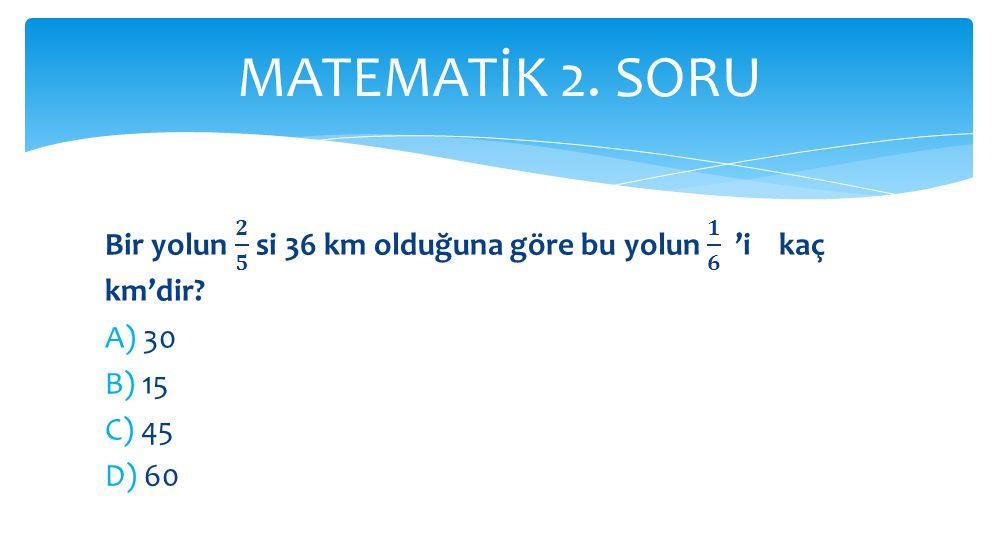 MATEMATİK 2. SORU Bir yolun 𝟐 𝟓 si 36 km olduğuna göre bu yolun 𝟏 𝟔 'i kaç km'dir A) 30. B) 15.