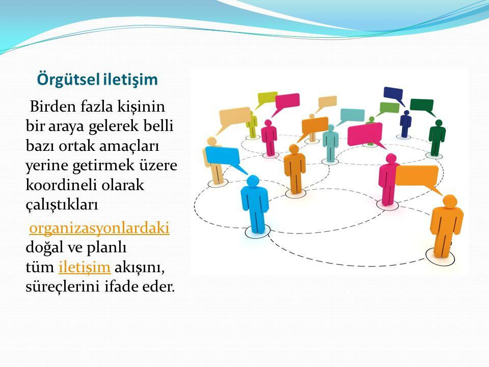 Örgütsel iletişim Birden fazla kişinin bir araya gelerek belli bazı ortak amaçları yerine getirmek üzere koordineli olarak çalıştıkları.