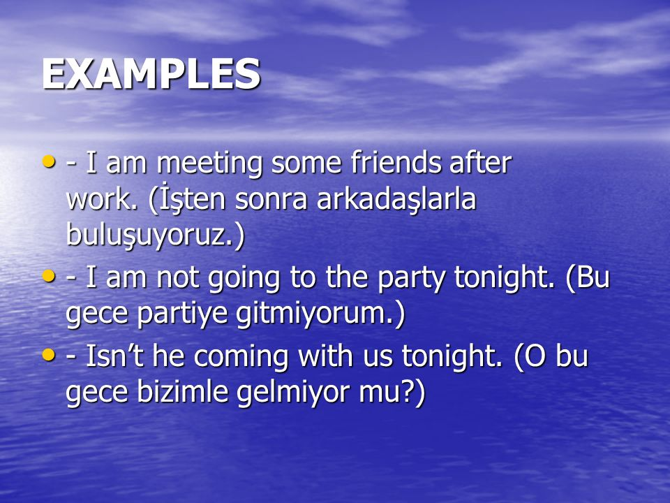 EXAMPLES - I am meeting some friends after work. (İşten sonra arkadaşlarla buluşuyoruz.)