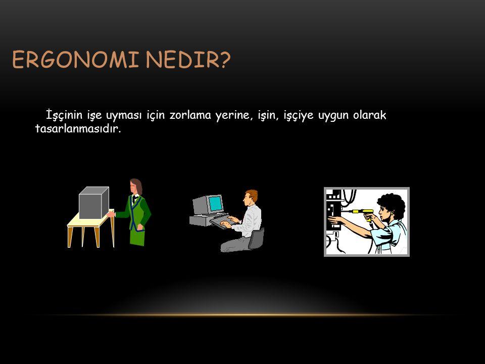 ergonomi nedir İşçinin işe uyması için zorlama yerine, işin, işçiye uygun olarak tasarlanmasıdır.
