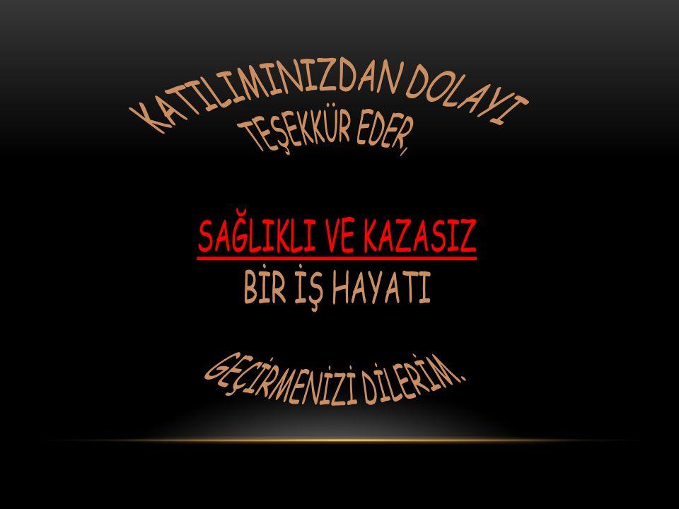 KATILIMINIZDAN DOLAYI TEŞEKKÜR EDER, SAĞLIKLI VE KAZASIZ BİR İŞ HAYATI GEÇİRMENİZİ DİLERİM.