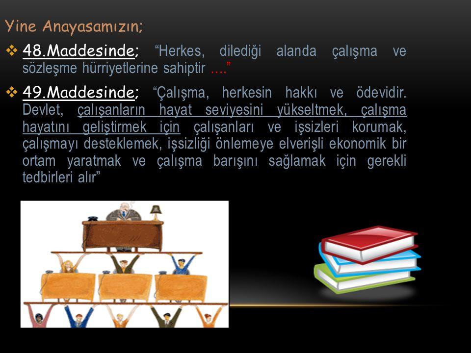 Yine Anayasamızın; 48.Maddesinde; Herkes, dilediği alanda çalışma ve sözleşme hürriyetlerine sahiptir ….