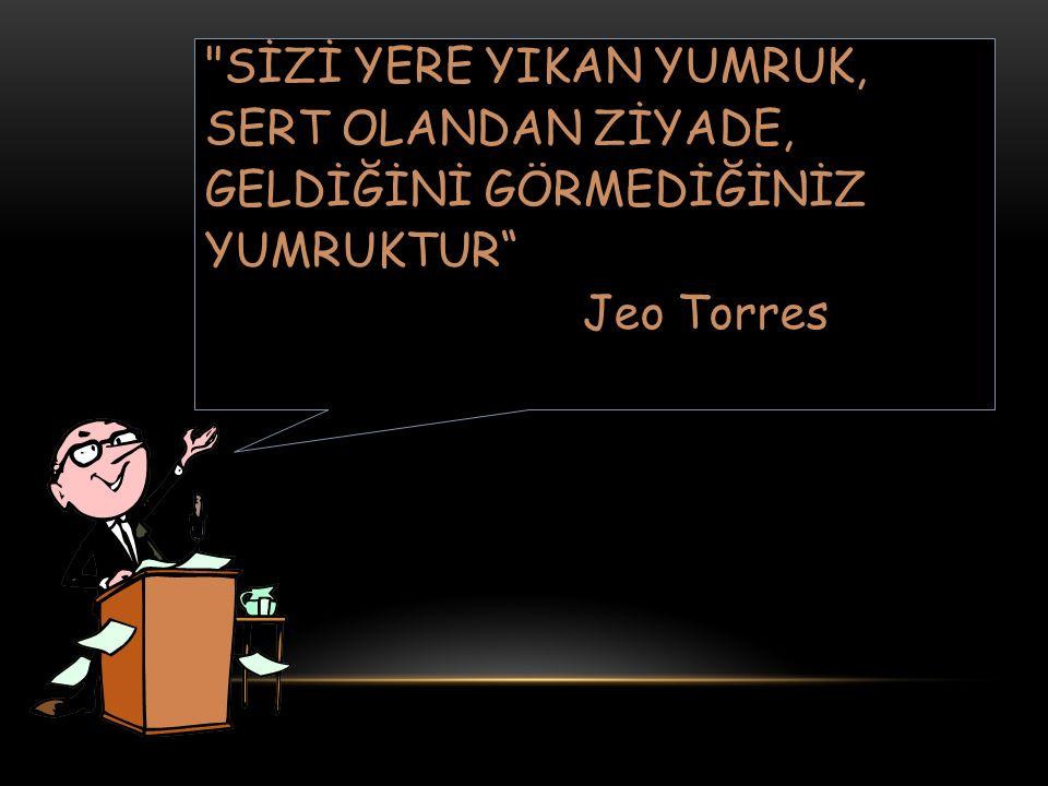 SİZİ YERE YIKAN YUMRUK, SERT OLANDAN ZİYADE, GELDİĞİNİ GÖRMEDİĞİNİZ YUMRUKTUR Jeo Torres