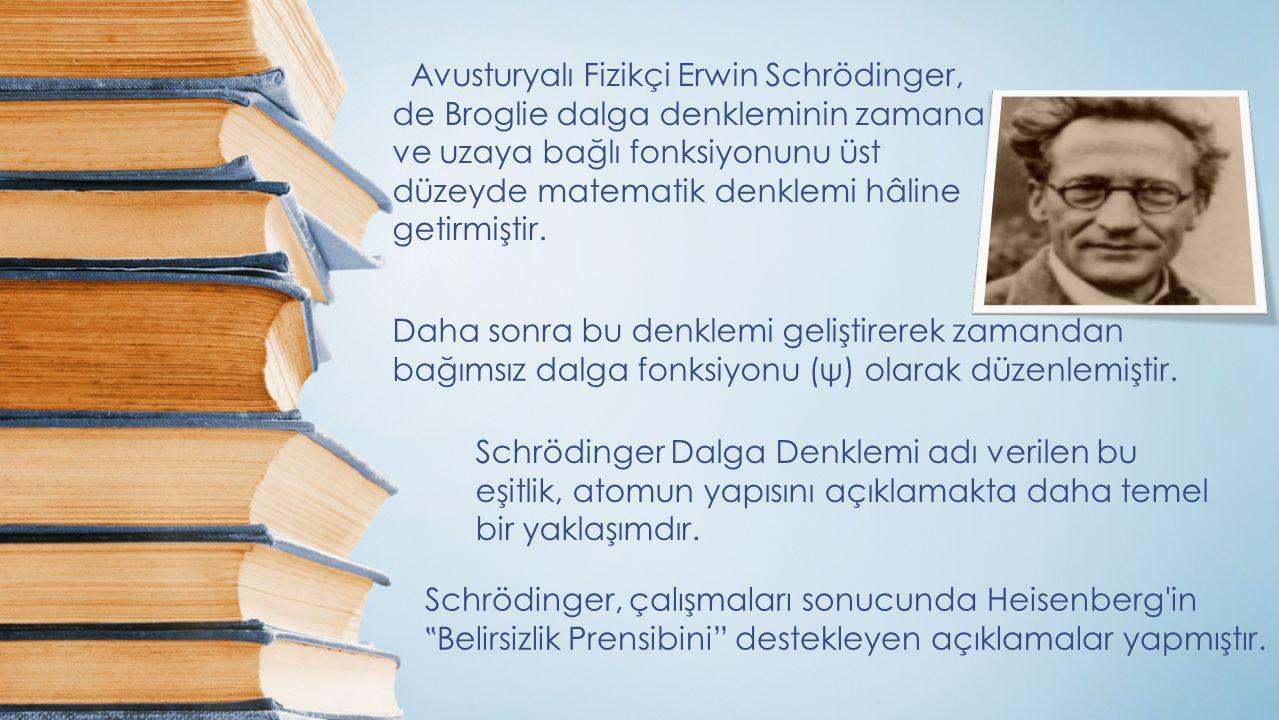 Avusturyalı Fizikçi Erwin Schrödinger, de Broglie dalga denkleminin zamana ve uzaya bağlı fonksiyonunu üst düzeyde matematik denklemi hâline getirmiştir.