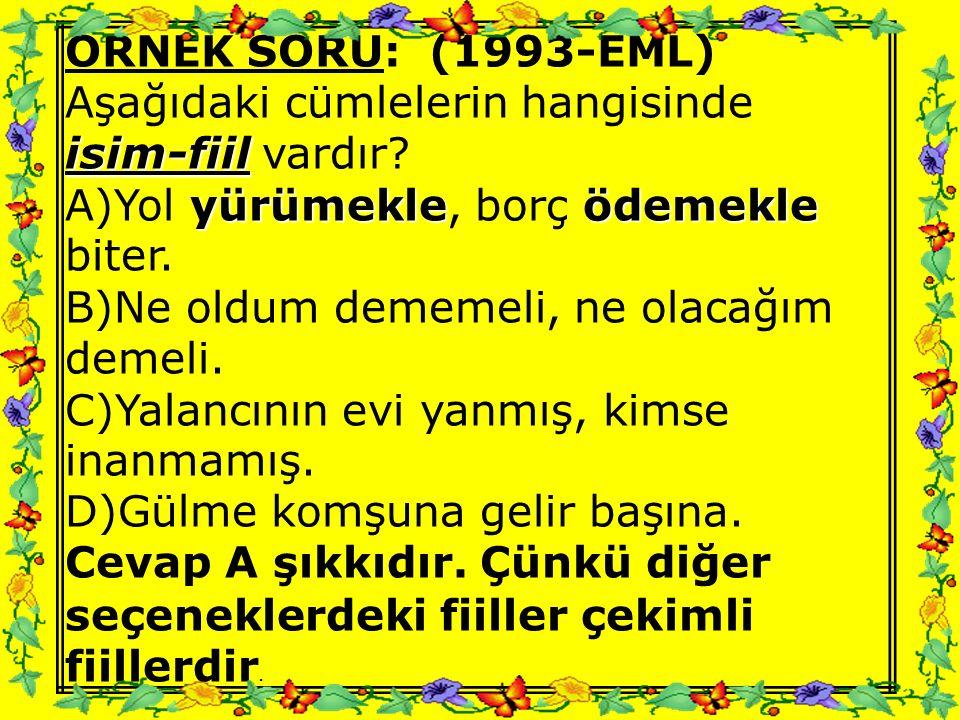 ÖRNEK SORU: (1993-EML) Aşağıdaki cümlelerin hangisinde. isim-fiil vardır A)Yol yürümekle, borç ödemekle biter.