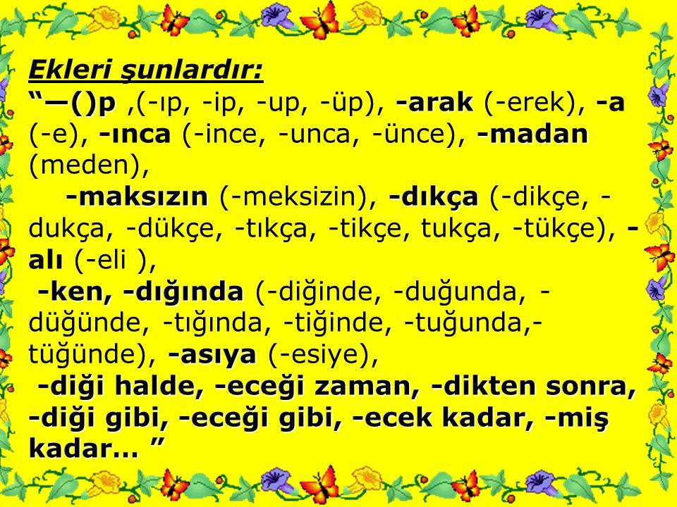 Ekleri şunlardır: —()p ,(-ıp, -ip, -up, -üp), -arak (-erek), -a (-e), -ınca (-ince, -unca, -ünce), -madan (meden),