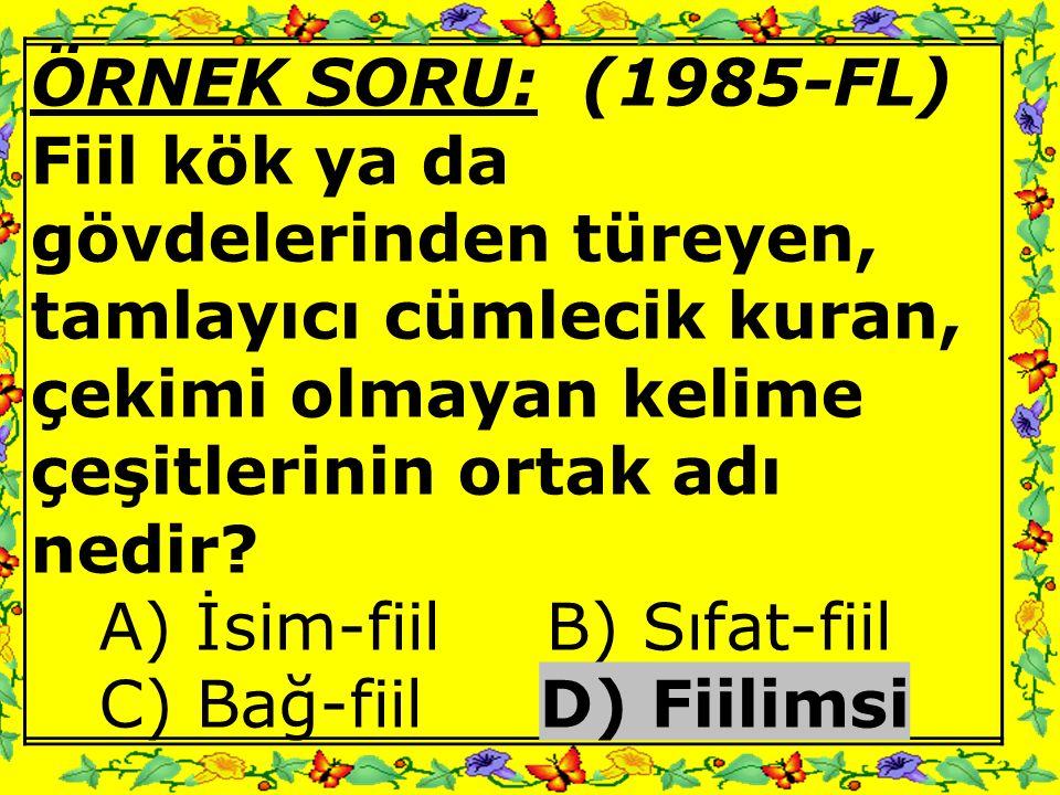 ÖRNEK SORU: (1985-FL) Fiil kök ya da gövdelerinden türeyen, tamlayıcı cümlecik kuran, çekimi olmayan kelime çeşitlerinin ortak adı nedir