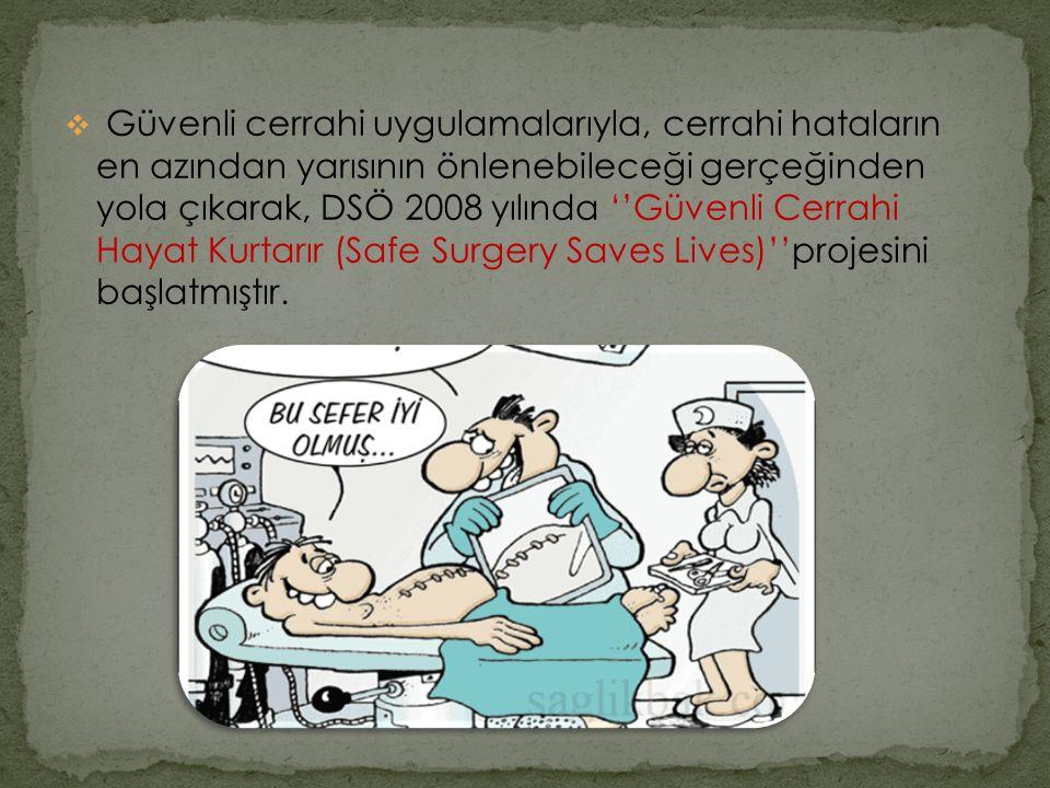 Güvenli cerrahi uygulamalarıyla, cerrahi hataların en azından yarısının önlenebileceği gerçeğinden yola çıkarak, DSÖ 2008 yılında ''Güvenli Cerrahi Hayat Kurtarır (Safe Surgery Saves Lives)''projesini başlatmıştır.