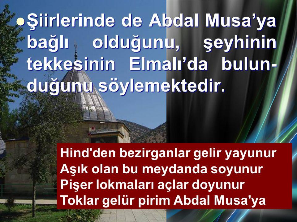 Şiirlerinde de Abdal Musa'ya bağlı olduğunu, şeyhinin tekkesinin Elmalı'da bulun-duğunu söylemektedir.