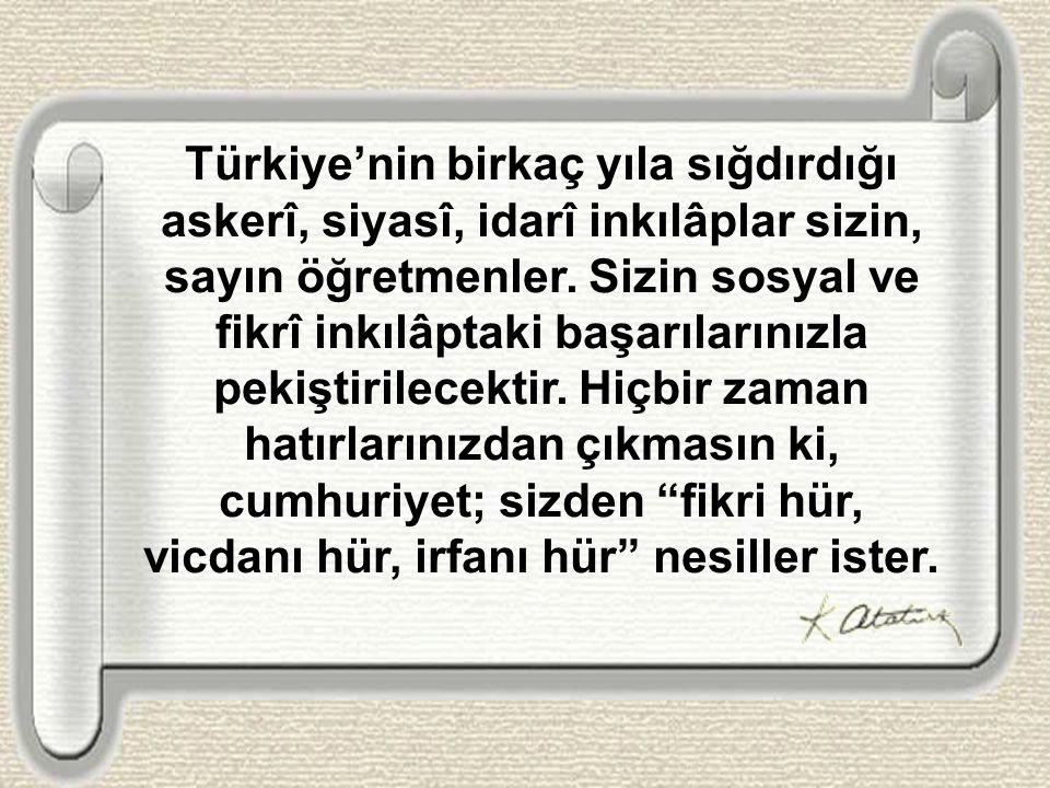 Türkiye'nin birkaç yıla sığdırdığı askerî, siyasî, idarî inkılâplar sizin, sayın öğretmenler.