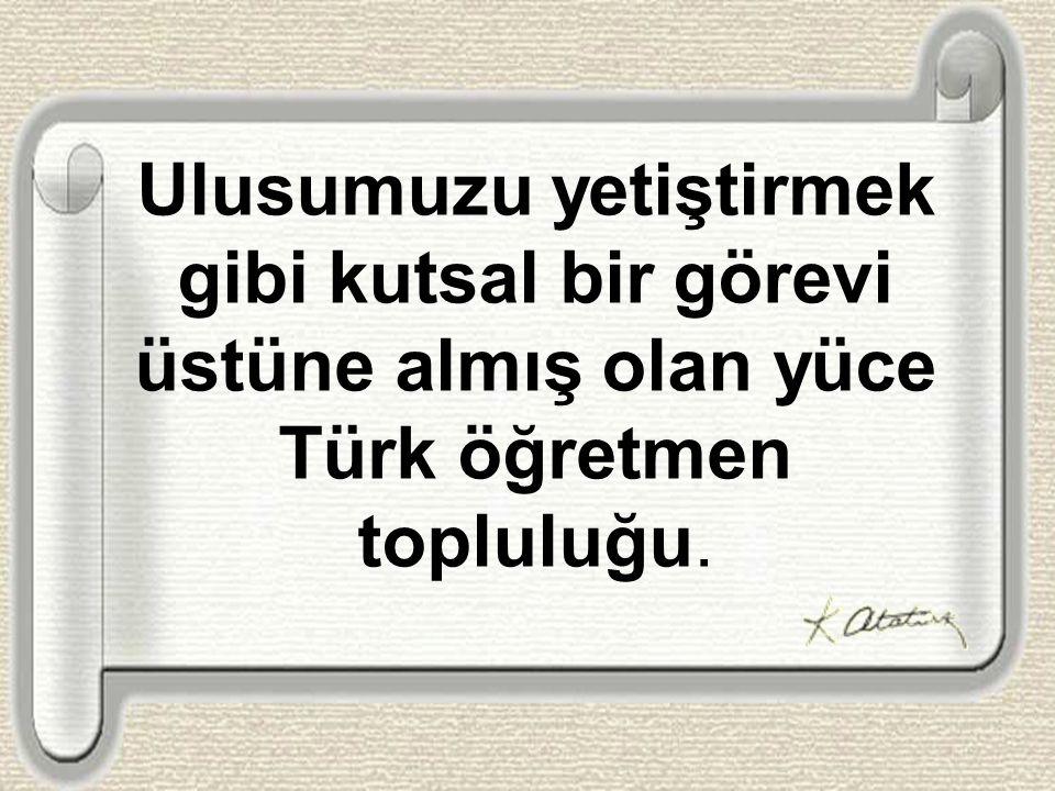 Ulusumuzu yetiştirmek gibi kutsal bir görevi üstüne almış olan yüce Türk öğretmen topluluğu.
