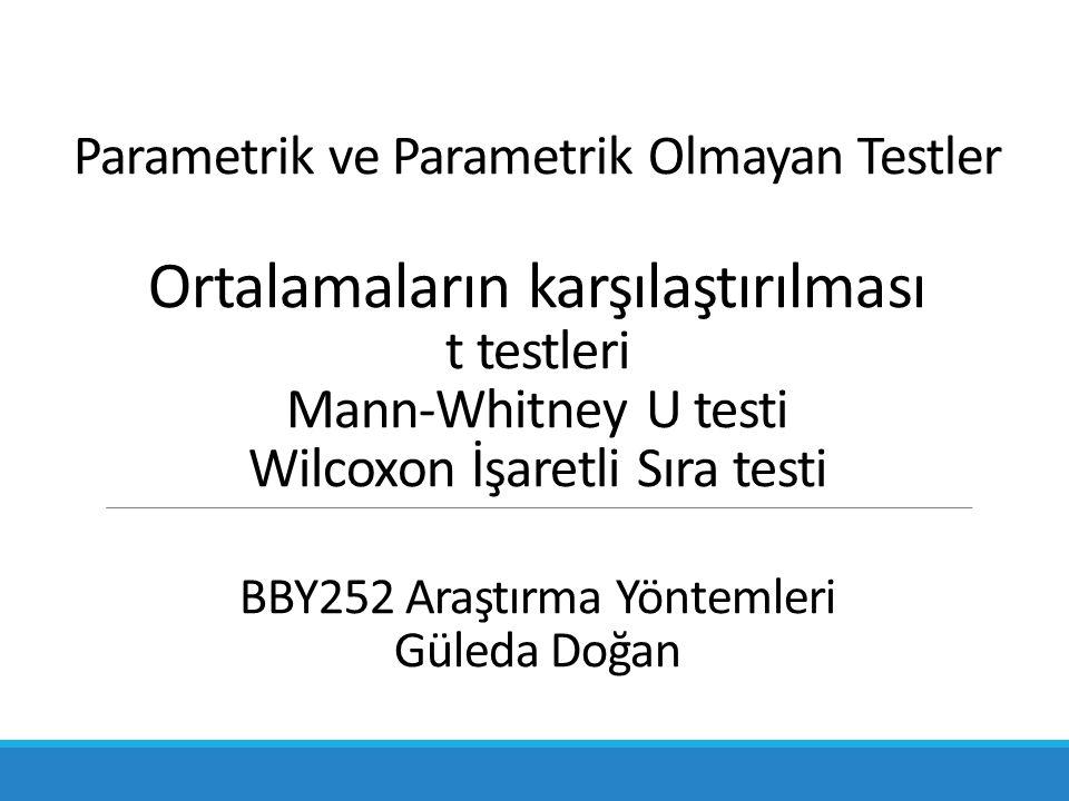 Parametrik ve Parametrik Olmayan Testler Ortalamaların karşılaştırılması t testleri Mann-Whitney U testi Wilcoxon İşaretli Sıra testi BBY252 Araştırma Yöntemleri Güleda Doğan