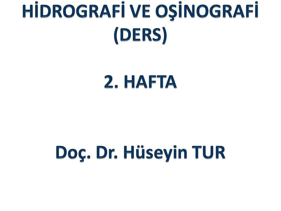 HİDROGRAFİ VE OŞİNOGRAFİ (DERS) 2. HAFTA Doç. Dr. Hüseyin TUR