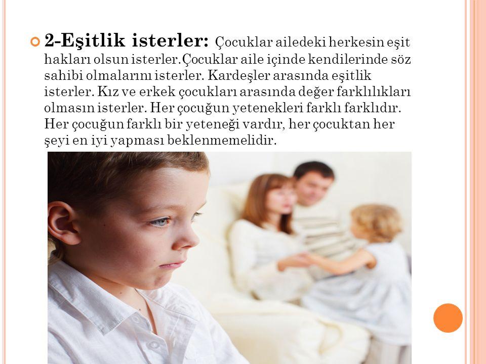 2-Eşitlik isterler: Çocuklar ailedeki herkesin eşit hakları olsun isterler.Çocuklar aile içinde kendilerinde söz sahibi olmalarını isterler.