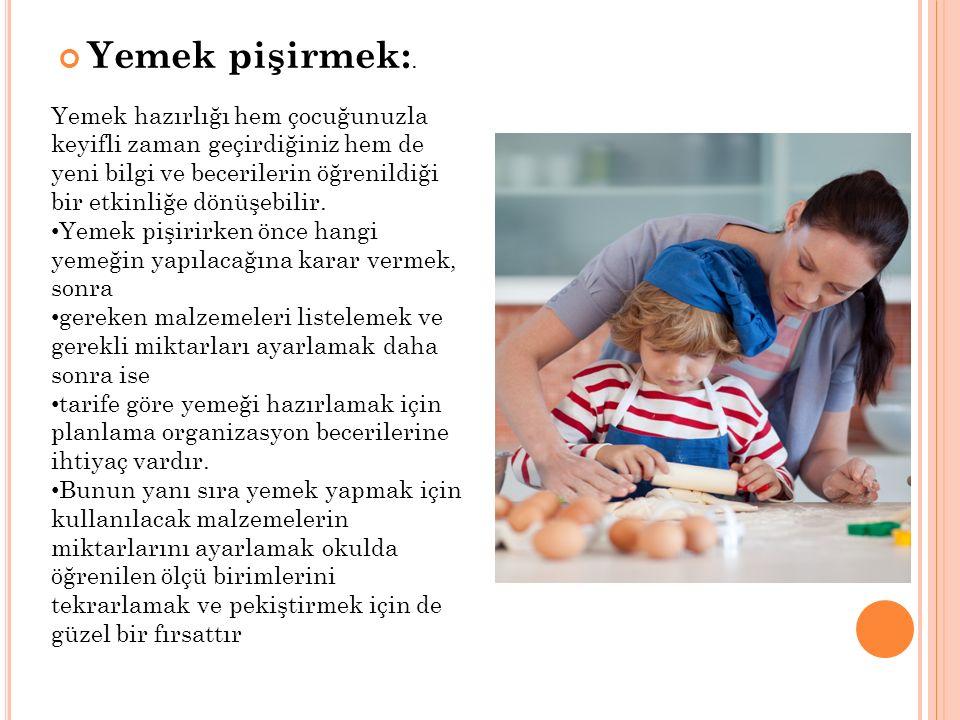 Yemek pişirmek:. Yemek hazırlığı hem çocuğunuzla keyifli zaman geçirdiğiniz hem de yeni bilgi ve becerilerin öğrenildiği bir etkinliğe dönüşebilir.