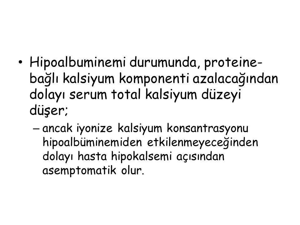 Hipoalbuminemi durumunda, proteine-bağlı kalsiyum komponenti azalacağından dolayı serum total kalsiyum düzeyi düşer;
