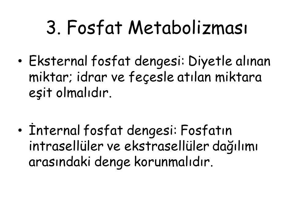3. Fosfat Metabolizması Eksternal fosfat dengesi: Diyetle alınan miktar; idrar ve feçesle atılan miktara eşit olmalıdır.