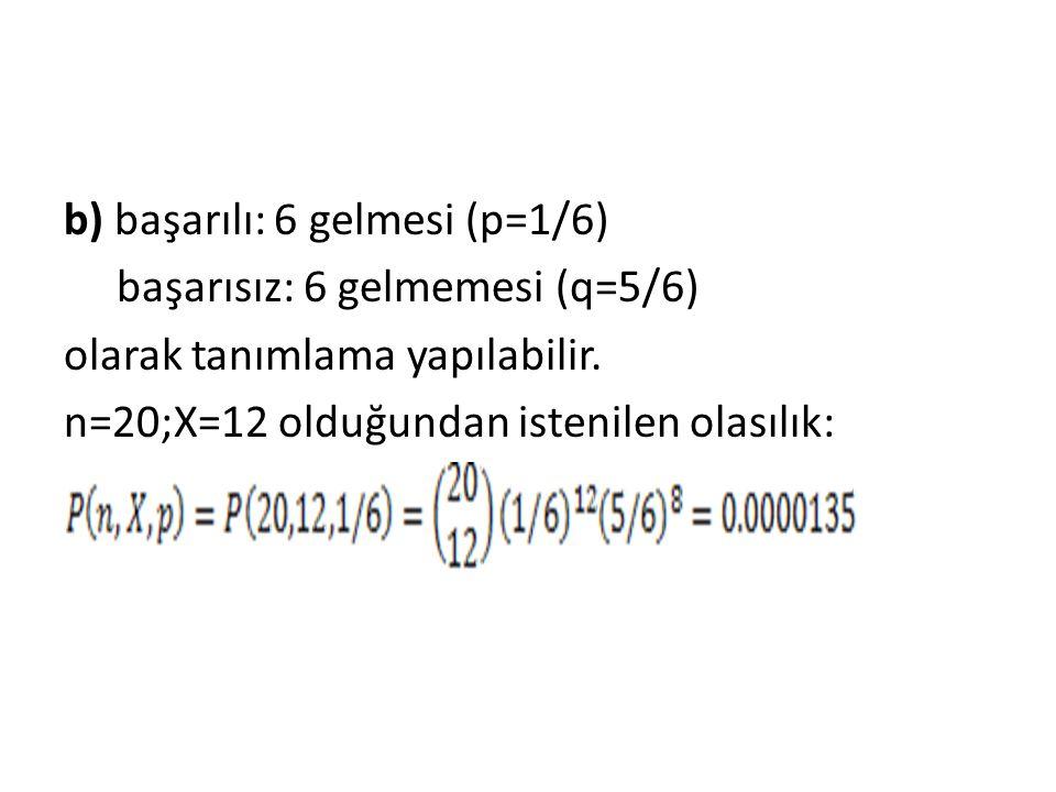 b) başarılı: 6 gelmesi (p=1/6) başarısız: 6 gelmemesi (q=5/6) olarak tanımlama yapılabilir.