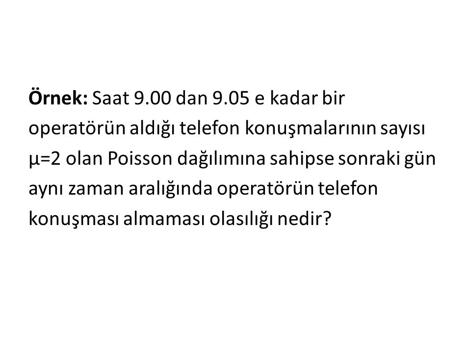 Örnek: Saat 9.00 dan 9.05 e kadar bir operatörün aldığı telefon konuşmalarının sayısı μ=2 olan Poisson dağılımına sahipse sonraki gün aynı zaman aralığında operatörün telefon konuşması almaması olasılığı nedir