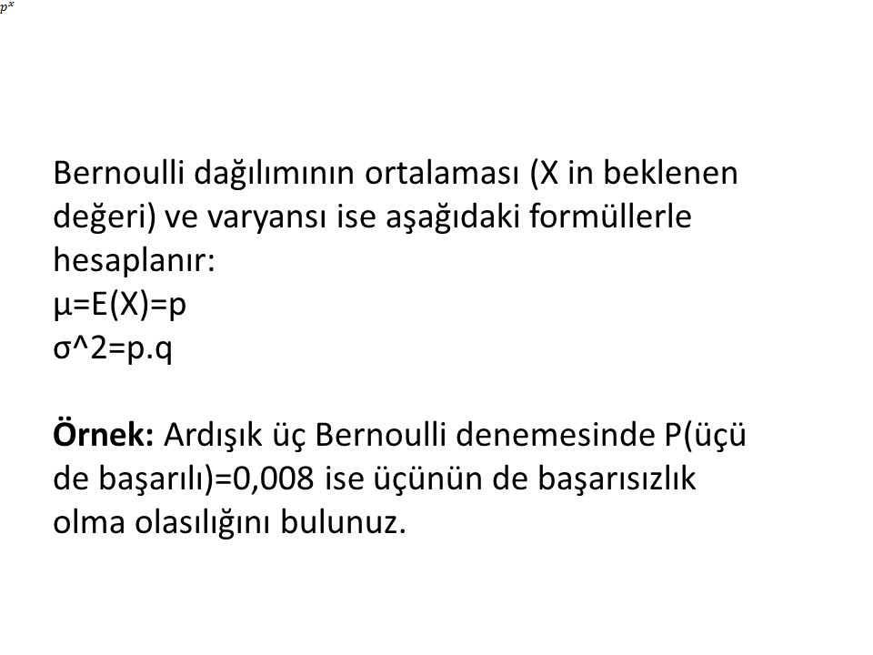 Bernoulli dağılımının ortalaması (X in beklenen değeri) ve varyansı ise aşağıdaki formüllerle hesaplanır: μ=E(X)=p σ^2=p.q Örnek: Ardışık üç Bernoulli denemesinde P(üçü de başarılı)=0,008 ise üçünün de başarısızlık olma olasılığını bulunuz.
