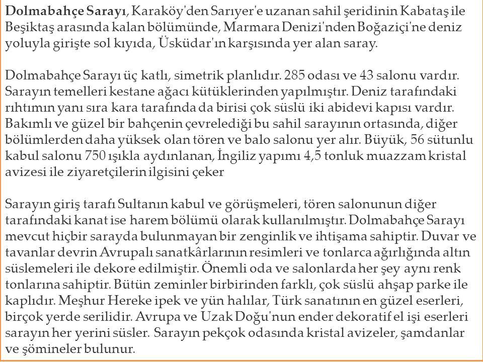 Dolmabahçe Sarayı, Karaköy den Sarıyer e uzanan sahil şeridinin Kabataş ile Beşiktaş arasında kalan bölümünde, Marmara Denizi nden Boğaziçi ne deniz yoluyla girişte sol kıyıda, Üsküdar ın karşısında yer alan saray.
