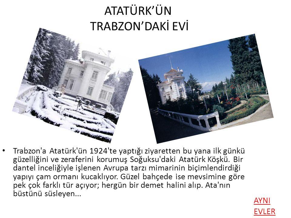 ATATÜRK'ÜN TRABZON'DAKİ EVİ