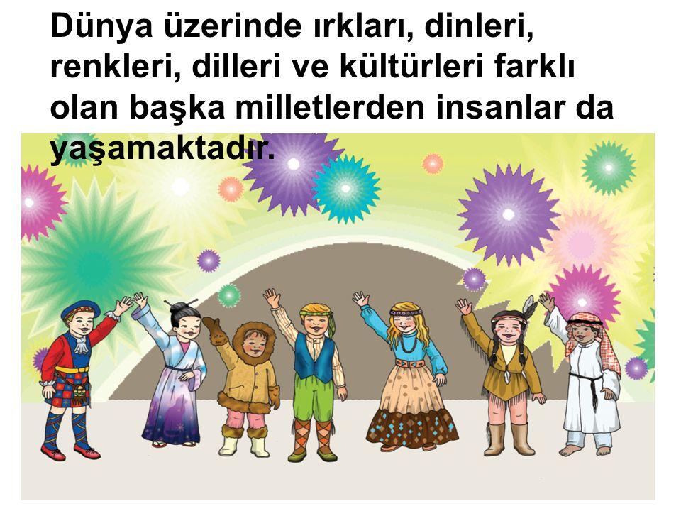 Dünya üzerinde ırkları, dinleri, renkleri, dilleri ve kültürleri farklı olan başka milletlerden insanlar da yaşamaktadır.