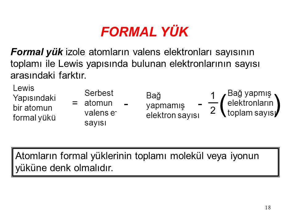 FORMAL YÜK Formal yük izole atomların valens elektronları sayısının toplamı ile Lewis yapısında bulunan elektronlarının sayısı arasındaki farktır.