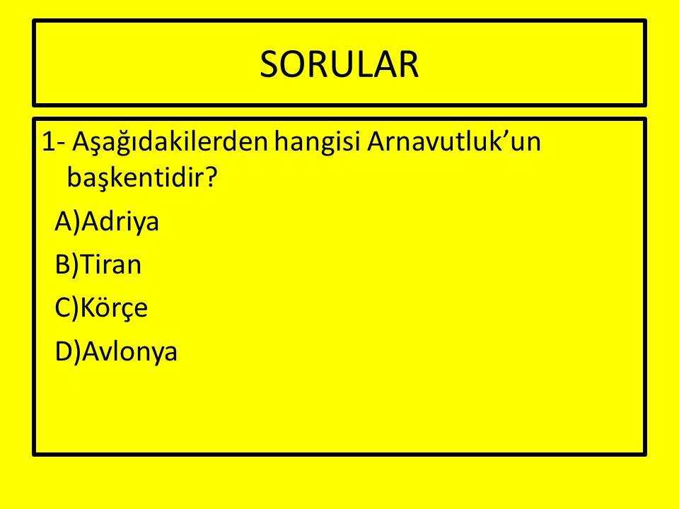 SORULAR 1- Aşağıdakilerden hangisi Arnavutluk'un başkentidir A)Adriya B)Tiran C)Körçe D)Avlonya