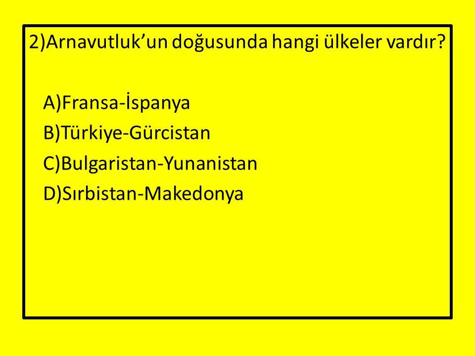 2)Arnavutluk'un doğusunda hangi ülkeler vardır