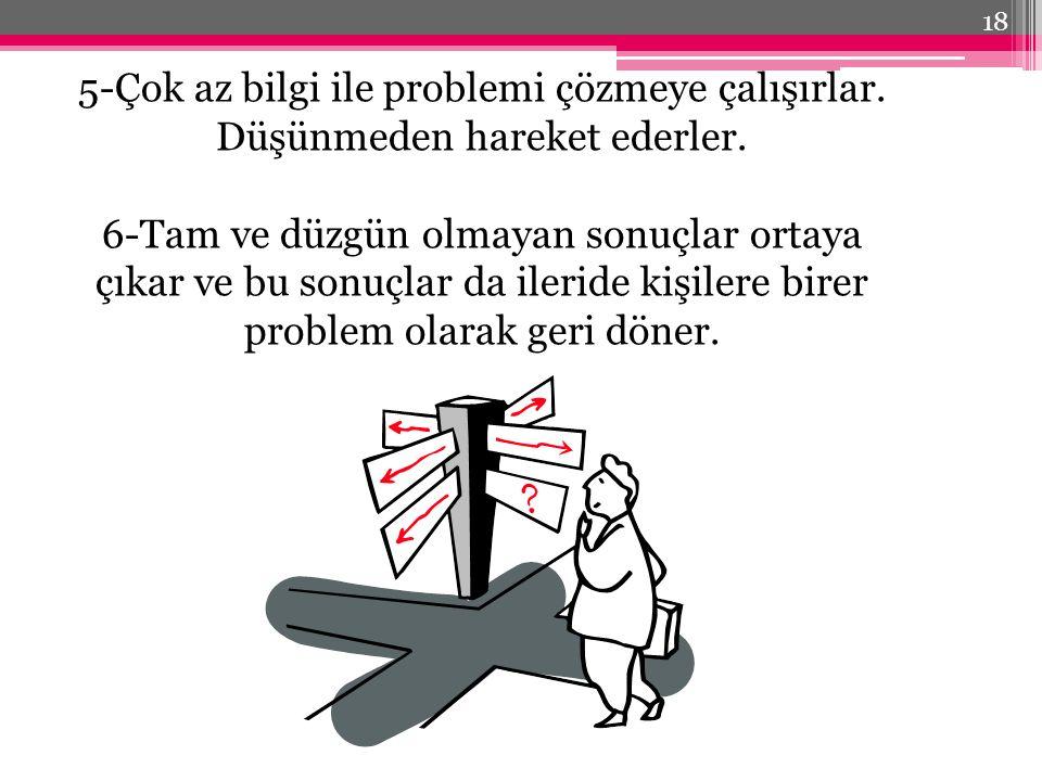 5-Çok az bilgi ile problemi çözmeye çalışırlar