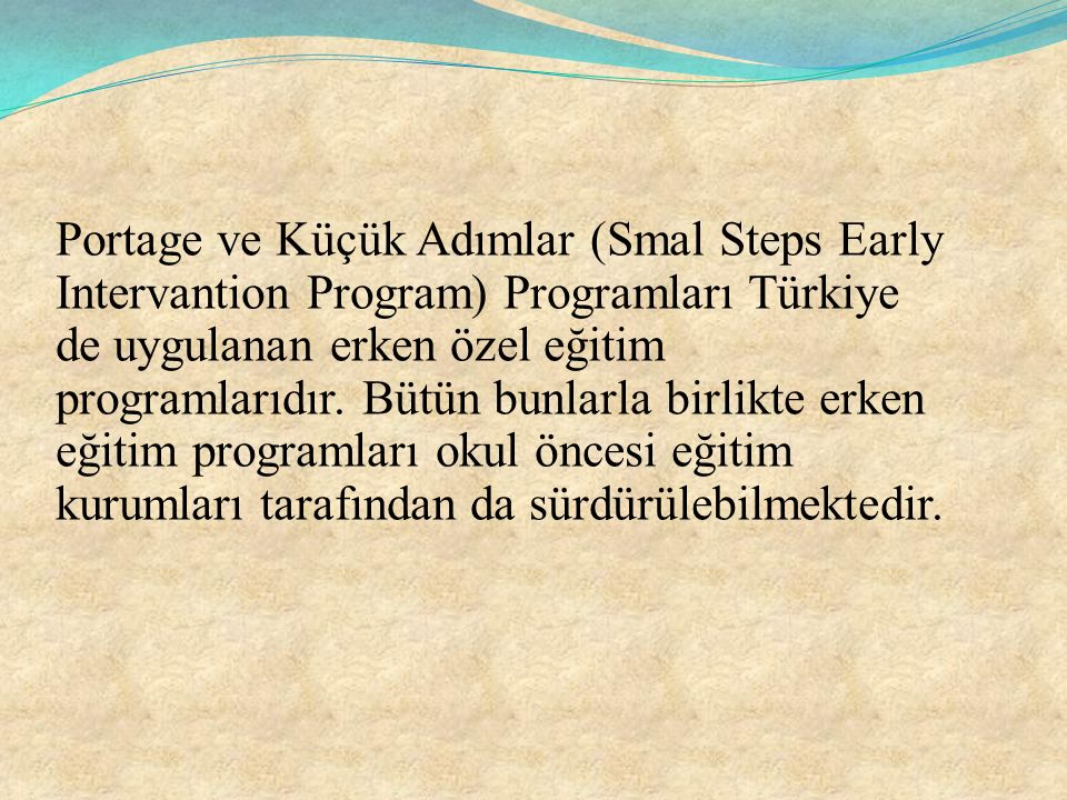 Portage ve Küçük Adımlar (Smal Steps Early Intervantion Program) Programları Türkiye de uygulanan erken özel eğitim programlarıdır.