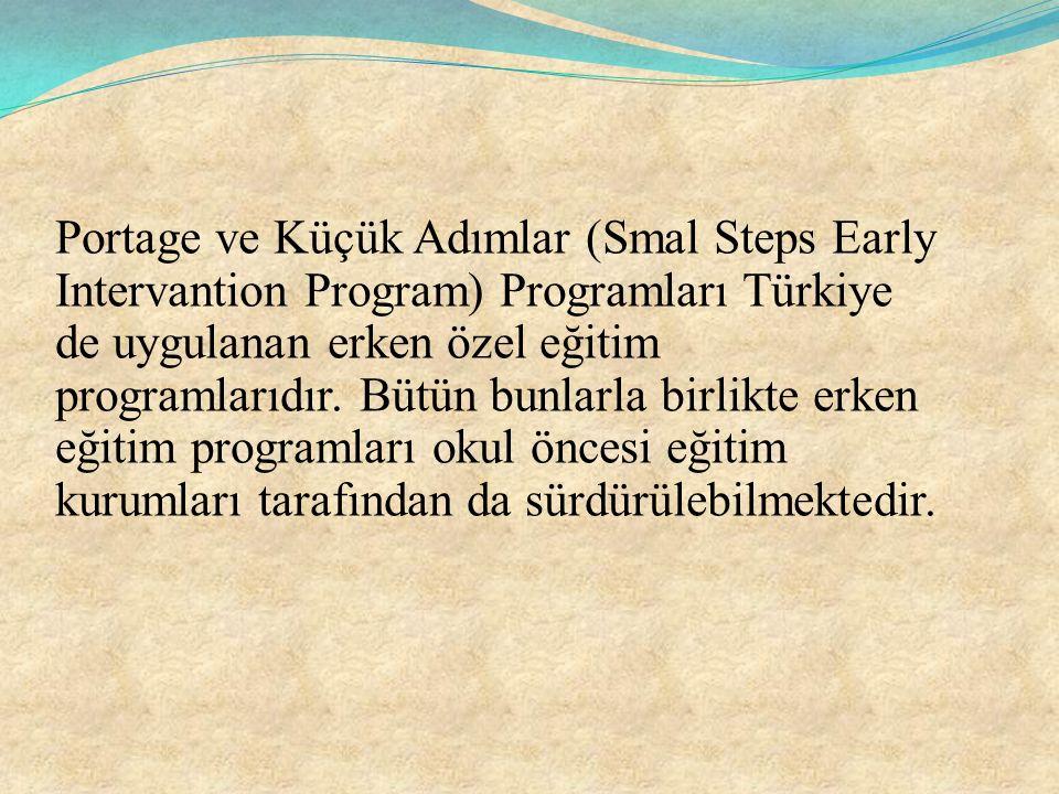 Portage ve Küçük Adımlar (Smal Steps Early Intervantion Program) Programları Türkiye de uygulanan erken özel eğitim programlarıdır.
