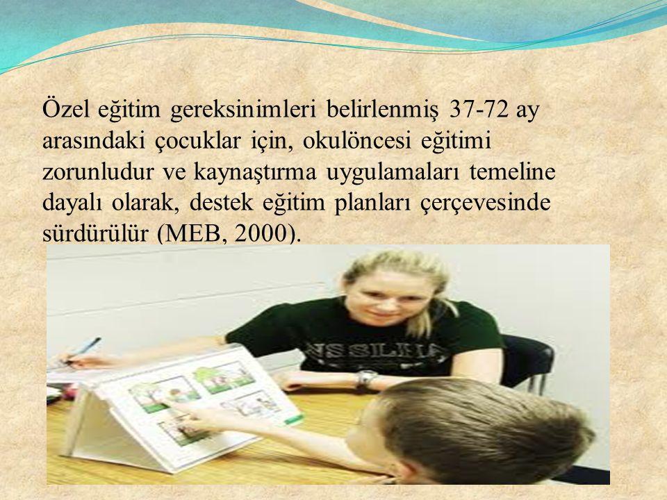 Özel eğitim gereksinimleri belirlenmiş 37-72 ay arasındaki çocuklar için, okulöncesi eğitimi zorunludur ve kaynaştırma uygulamaları temeline dayalı olarak, destek eğitim planları çerçevesinde sürdürülür (MEB, 2000).
