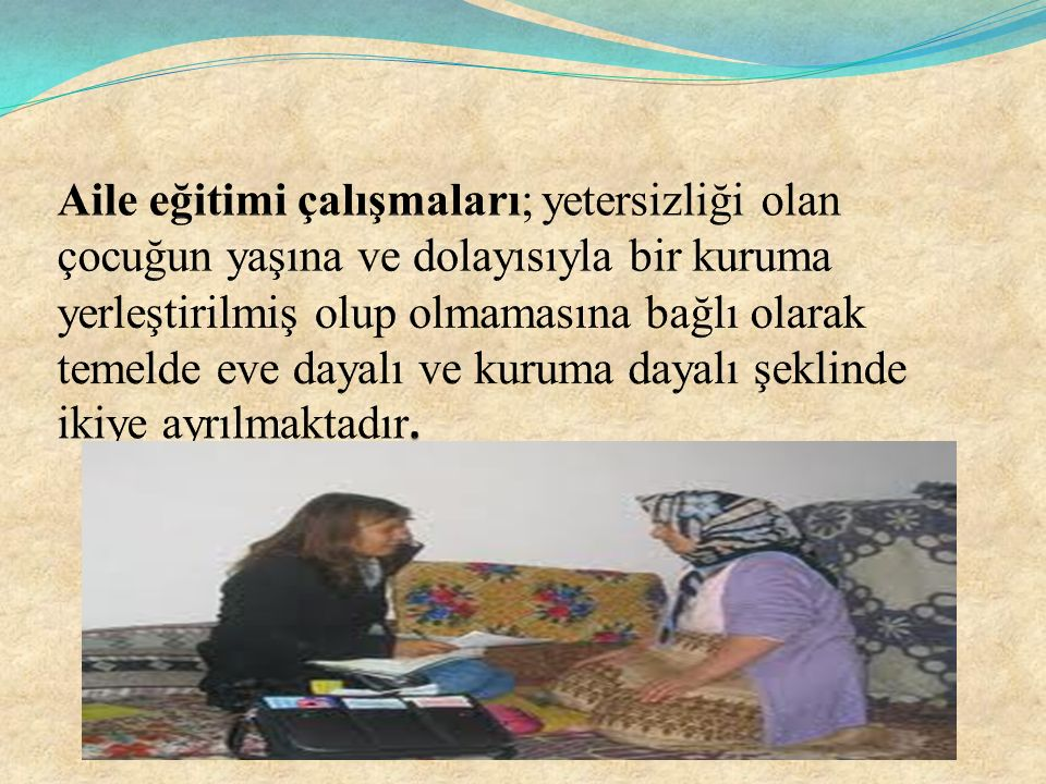 Aile eğitimi çalışmaları; yetersizliği olan çocuğun yaşına ve dolayısıyla bir kuruma yerleştirilmiş olup olmamasına bağlı olarak temelde eve dayalı ve kuruma dayalı şeklinde ikiye ayrılmaktadır.