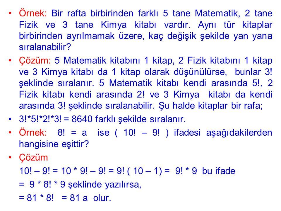 Örnek: Bir rafta birbirinden farklı 5 tane Matematik, 2 tane Fizik ve 3 tane Kimya kitabı vardır. Aynı tür kitaplar birbirinden ayrılmamak üzere, kaç değişik şekilde yan yana sıralanabilir