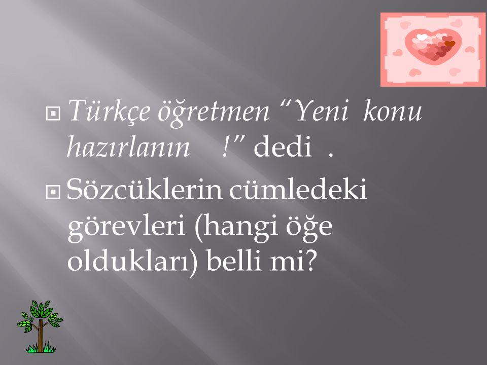 Türkçe öğretmen Yeni konu hazırlanın ! dedi .