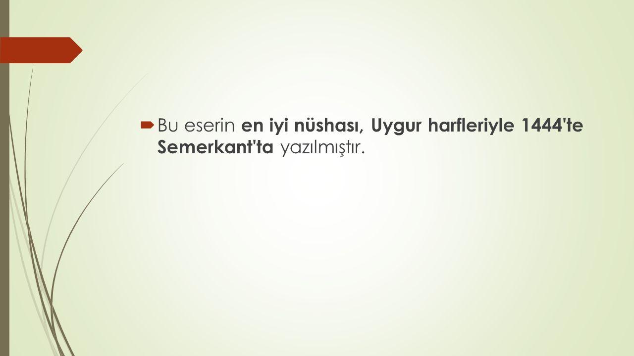 Bu eserin en iyi nüshası, Uygur harfleriyle 1444 te Semerkant ta yazılmıştır.