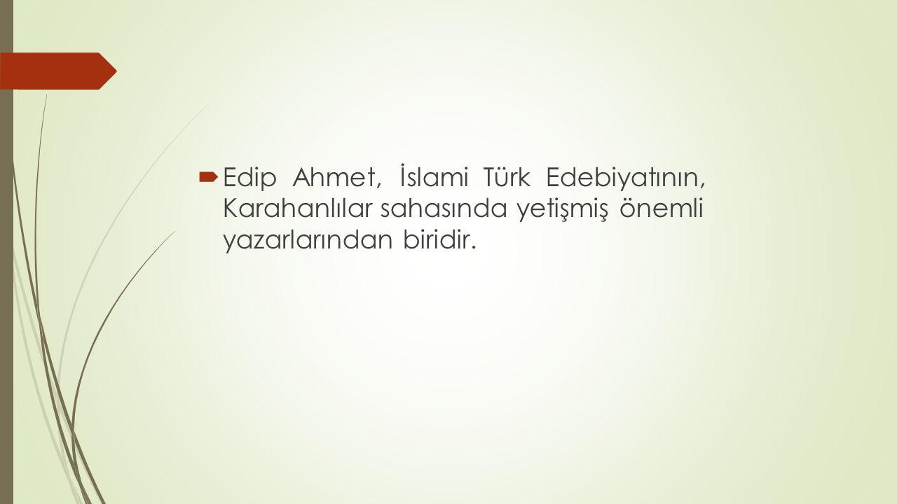 Edip Ahmet, İslami Türk Edebiyatının, Karahanlılar sahasında yetişmiş önemli yazarlarından biridir.