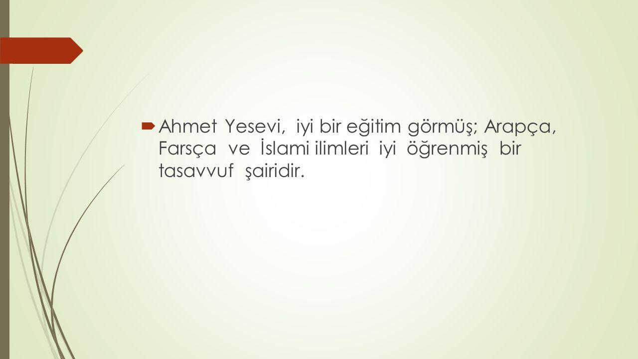 Ahmet Yesevi, iyi bir eğitim görmüş; Arapça, Farsça ve İslami ilimleri iyi öğrenmiş bir tasavvuf şairidir.