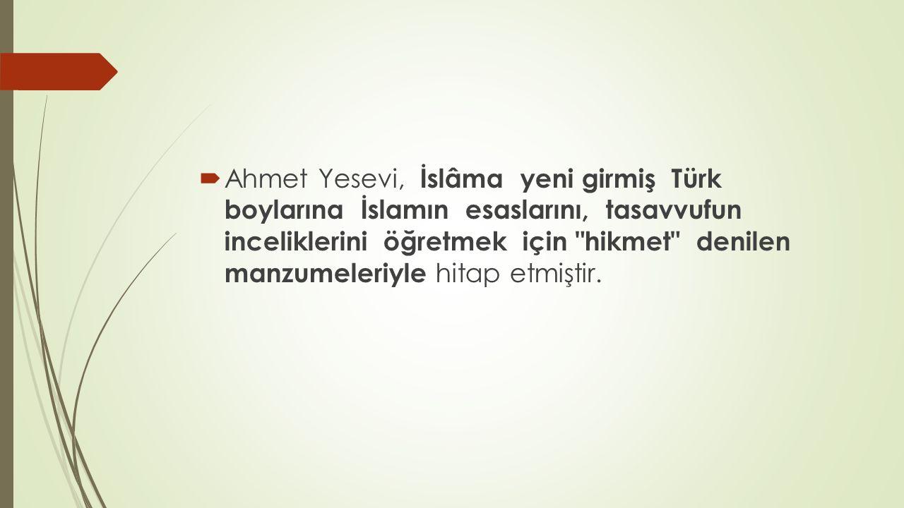 Ahmet Yesevi, İslâma yeni girmiş Türk boylarına İslamın esaslarını, tasavvufun inceliklerini öğretmek için hikmet denilen manzumeleriyle hitap etmiştir.