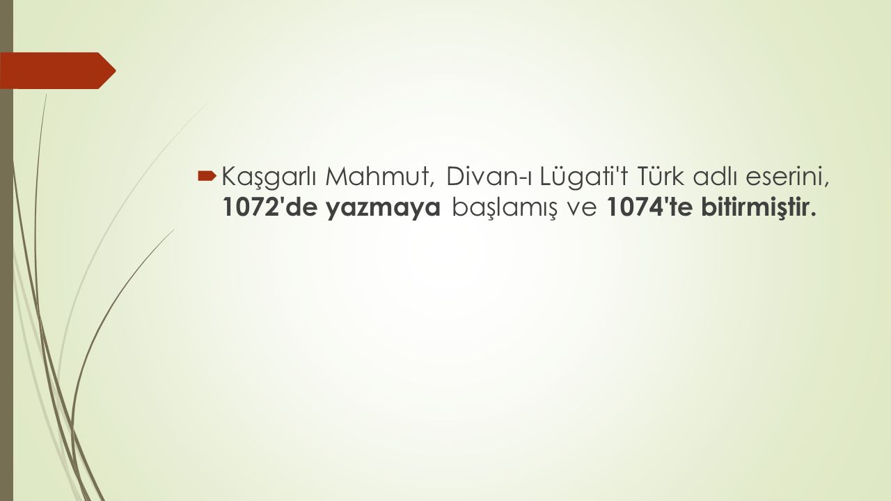 Kaşgarlı Mahmut, Divan-ı Lügati t Türk adlı eserini, 1072 de yazmaya başlamış ve 1074 te bitirmiştir.