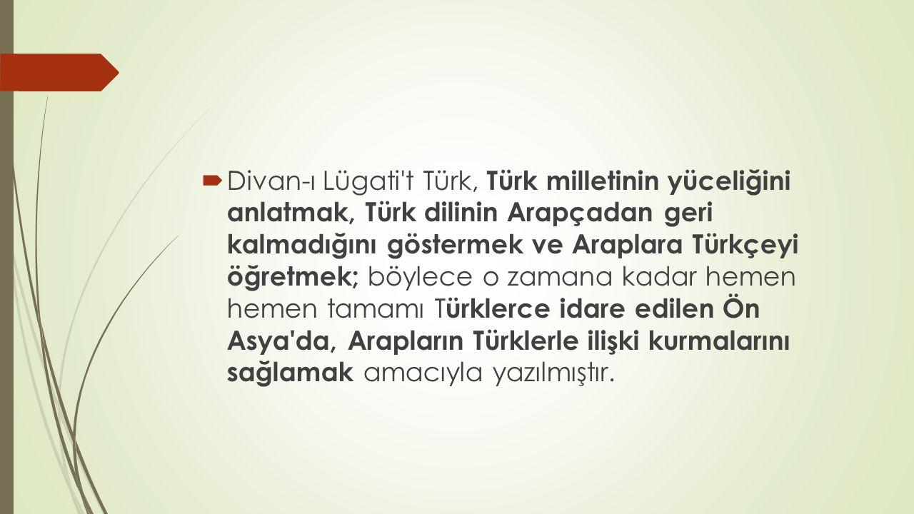 Divan-ı Lügati t Türk, Türk milletinin yüceliğini anlatmak, Türk dilinin Arapçadan geri kalmadığını göstermek ve Araplara Türkçeyi öğretmek; böylece o zamana kadar hemen hemen tamamı Türklerce idare edilen Ön Asya da, Arapların Türklerle ilişki kurmalarını sağlamak amacıyla yazılmıştır.