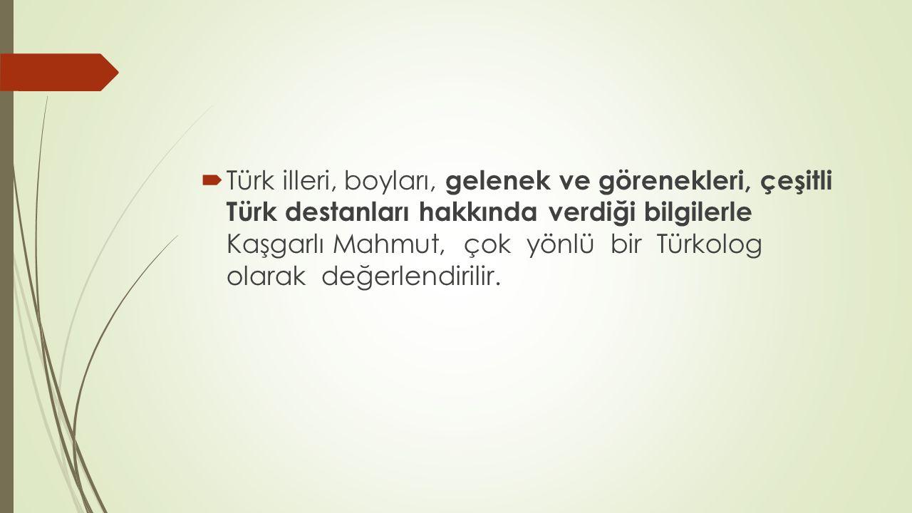 Türk illeri, boyları, gelenek ve görenekleri, çeşitli Türk destanları hakkında verdiği bilgilerle Kaşgarlı Mahmut, çok yönlü bir Türkolog olarak değerlendirilir.