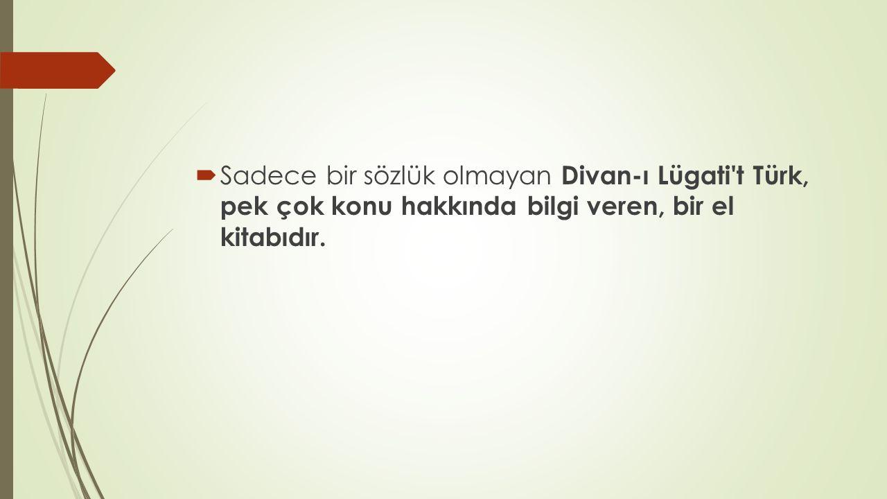 Sadece bir sözlük olmayan Divan-ı Lügati t Türk, pek çok konu hakkında bilgi veren, bir el kitabıdır.