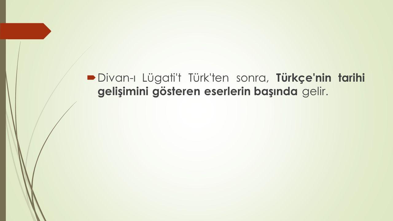 Divan-ı Lügati t Türk ten sonra, Türkçe nin tarihi gelişimini gösteren eserlerin başında gelir.