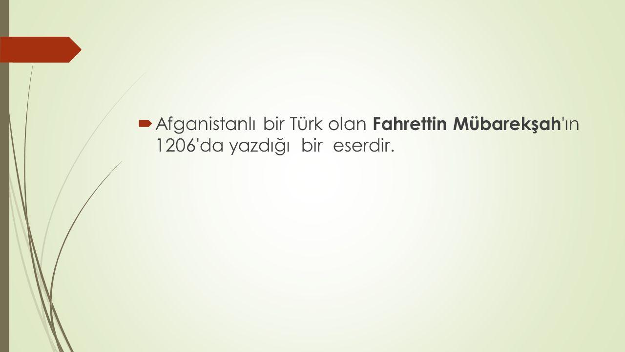 Afganistanlı bir Türk olan Fahrettin Mübarekşah ın 1206 da yazdığı bir eserdir.