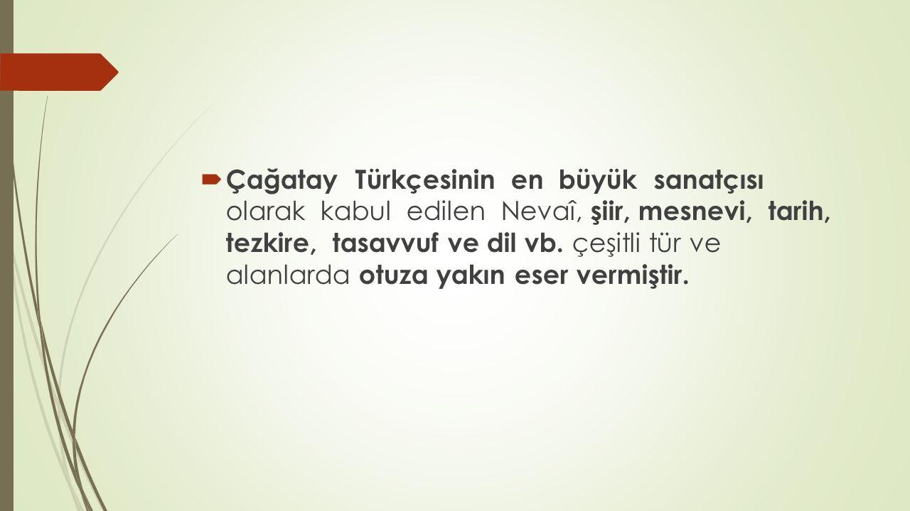 Çağatay Türkçesinin en büyük sanatçısı olarak kabul edilen Nevaî, şiir, mesnevi, tarih, tezkire, tasavvuf ve dil vb.