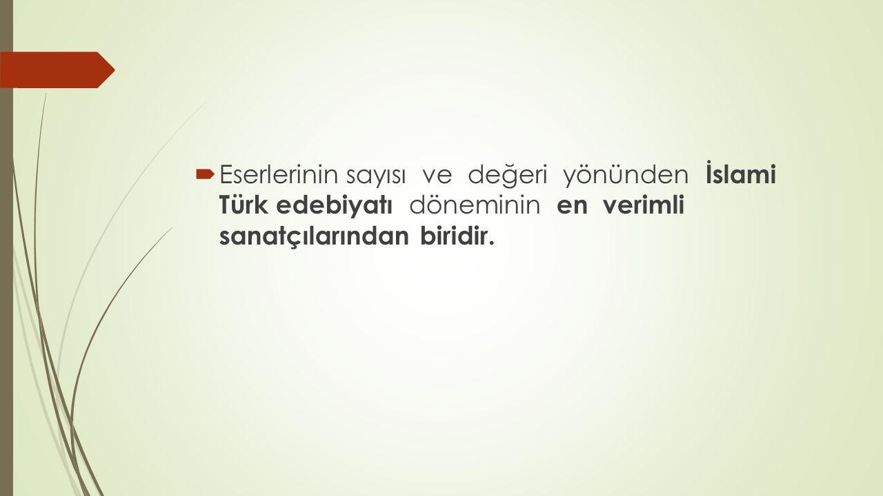 Eserlerinin sayısı ve değeri yönünden İslami Türk edebiyatı döneminin en verimli sanatçılarından biridir.